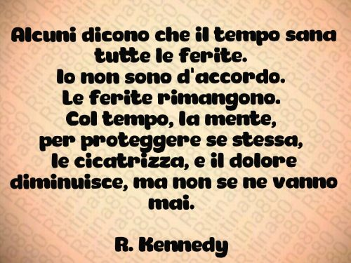 Alcuni dicono che il tempo sana tutte le ferite.  Io non sono d'accordo.  Le ferite rimangono.  Col tempo, la mente,  per proteggere se stessa,  le cicatrizza, e il dolore diminuisce, ma non se ne vanno mai.   R. Kennedy