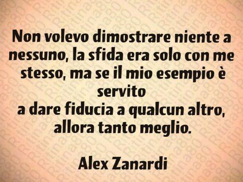 Non volevo dimostrare niente a  nessuno, la sfida era solo con me  stesso, ma se il mio esempio è servito  a dare fiducia a qualcun altro,  allora tanto meglio.  Alex Zanardi