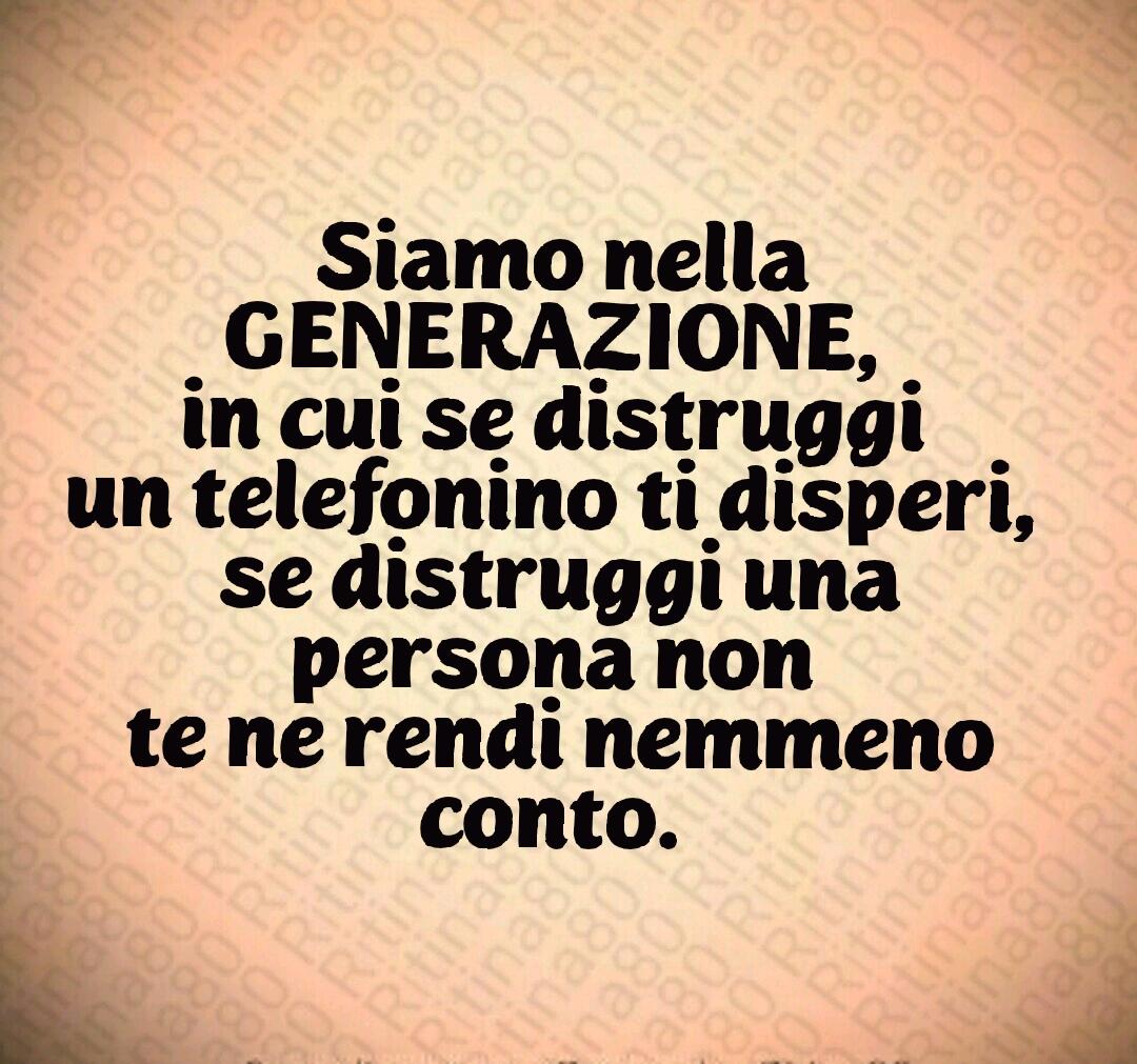 Siamo nella GENERAZIONE,  in cui se distruggi  un telefonino ti disperi,  se distruggi una persona non  te ne rendi nemmeno conto.