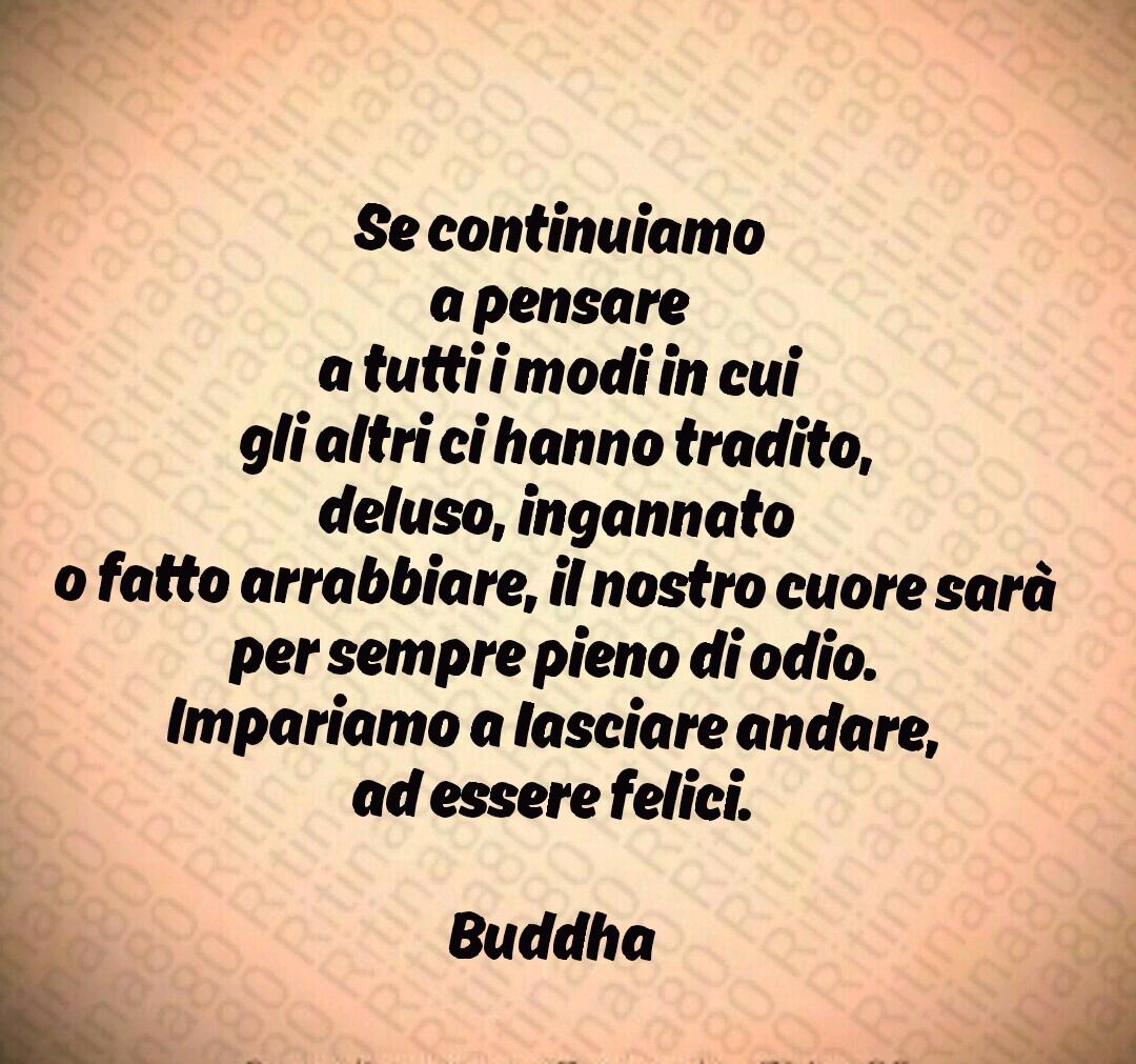 Se continuiamo a pensare a tutti i modi in cui gli altri ci hanno tradito, deluso, ingannato o fatto arrabbiare, il nostro cuore sarà per sempre pieno di odio. Impariamo a Iasciare andare, ad essere felici. Buddha
