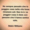 Ho sempre pensato che la peggior cosa nella vita fosse rimanere soli. Non lo è. La peggior cosa è stare con persone che ti fanno sentire solo. Robin Williams