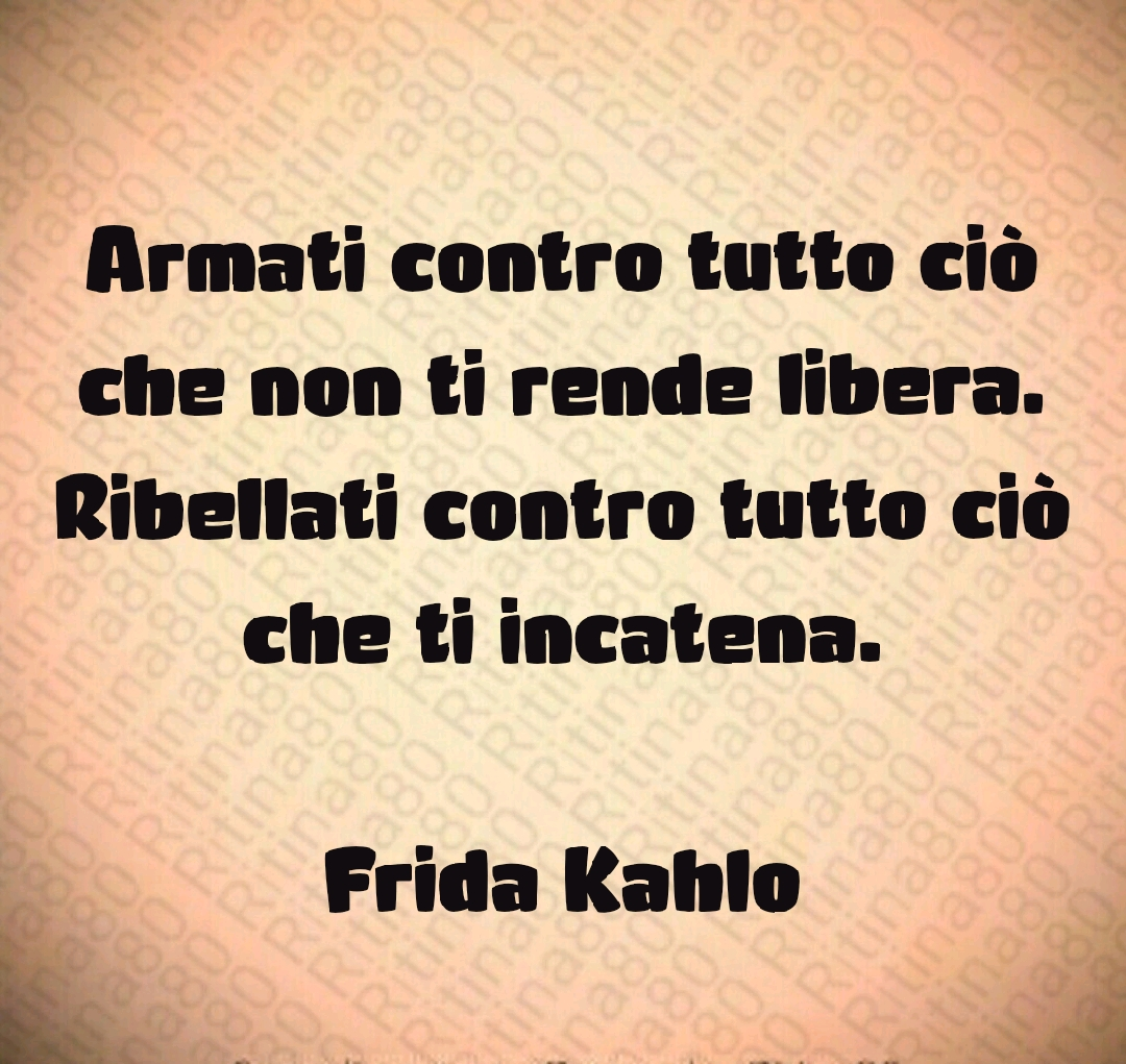 Armati contro tutto ciò che non ti rende libera. Ribellati contro tutto ciò che ti incatena.  Frida Kahlo