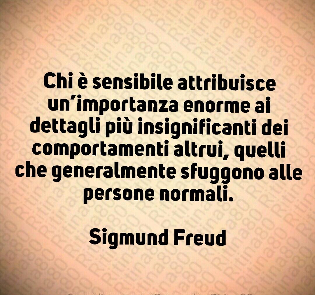 Chi è sensibile attribuisce un'importanza enorme ai dettagli più insignificanti dei comportamenti altrui, quelli che generalmente sfuggono alle persone normali.  Sigmund Freud