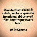 Quando stiamo bene di salute, anche se spesso lo ignoriamo, abbiamo già tutti i motivi per essere felici W. Di Gemma