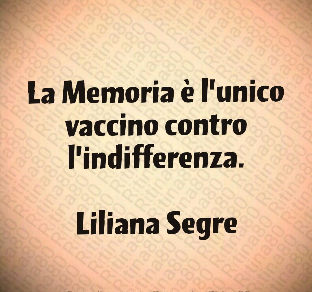 La Memoria è l'unico vaccino contro l'indifferenza.  Liliana Segre