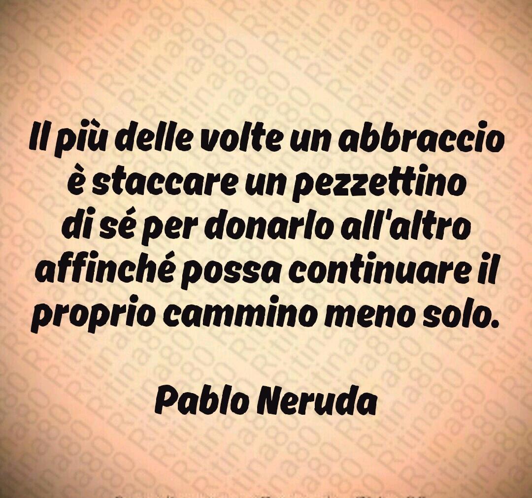 Il più delle volte un abbraccio è staccare un pezzettino di sé per donarlo all'altro affinché possa continuare il proprio cammino meno solo.  Pablo Neruda