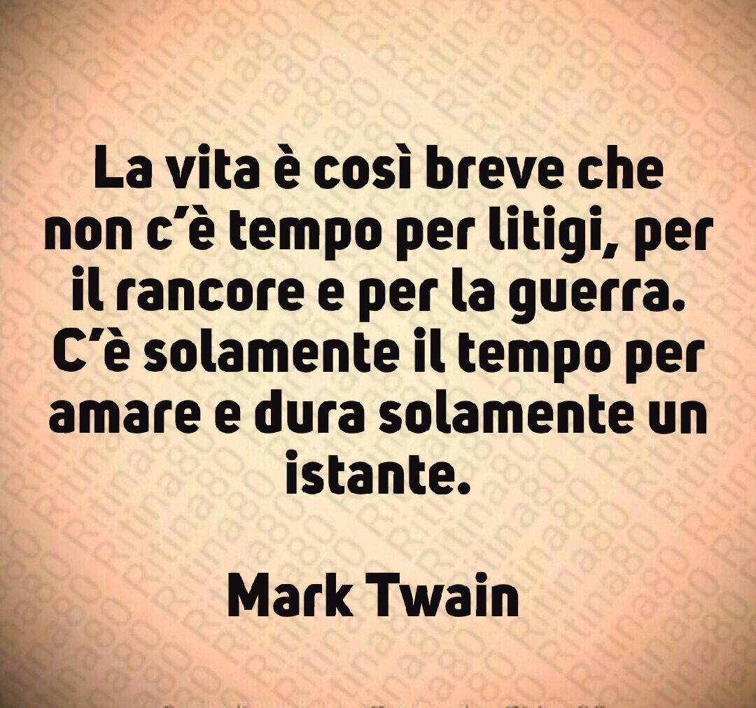 La vita è così breve che non c'è tempo per litigi, per il rancore e per la guerra. C'è solamente il tempo per amare e dura solamente un istante.  Mark Twain