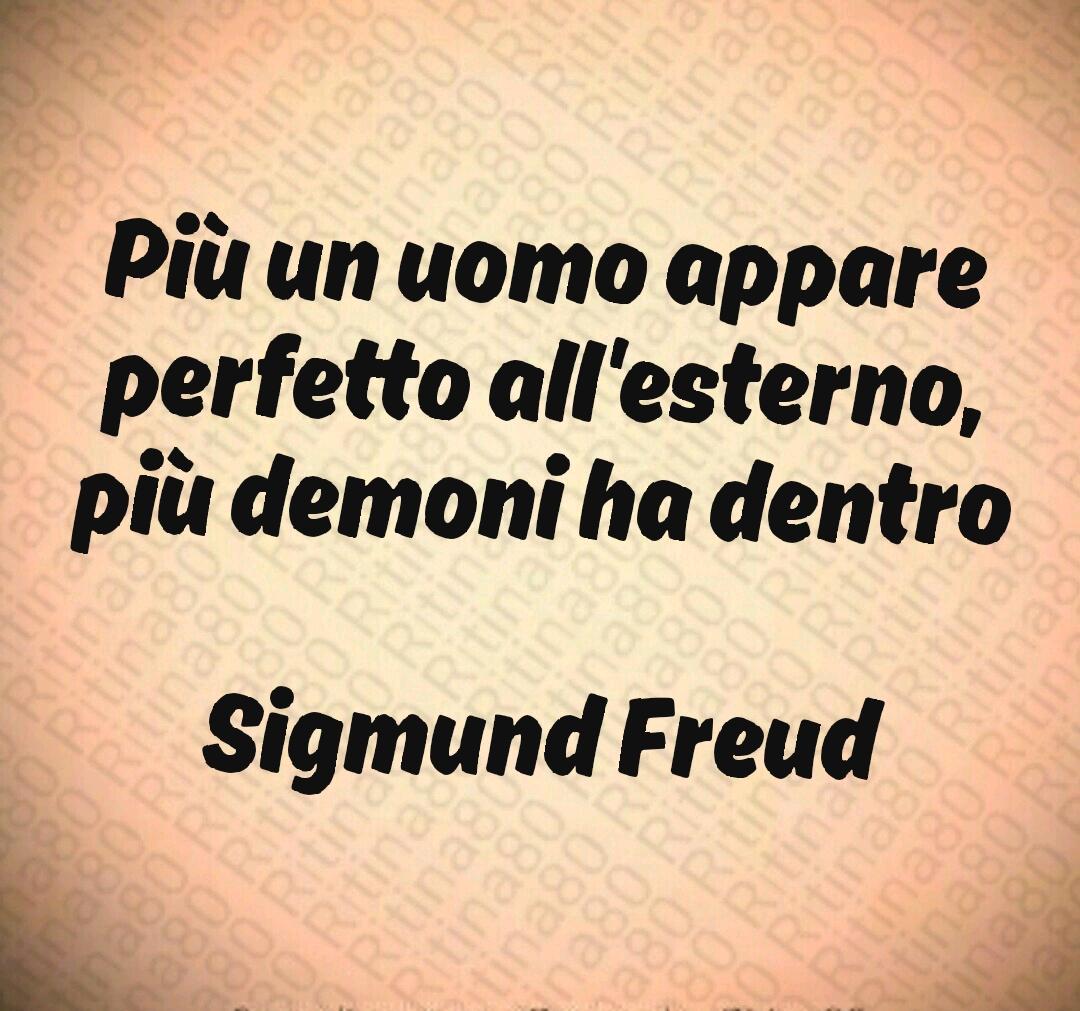 Più un uomo appare perfetto all'esterno, più demoni ha dentro  Sigmund Freud