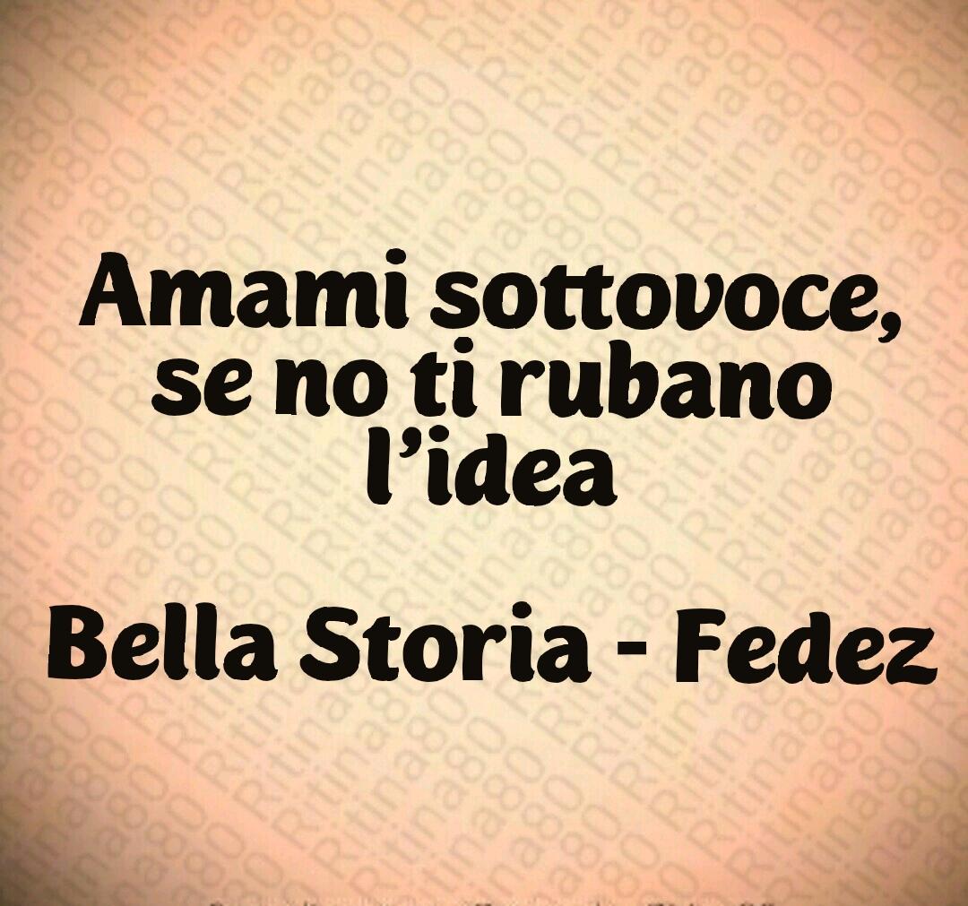 Amami sottovoce, se no ti rubano l'idea Bella Storia - Fedez