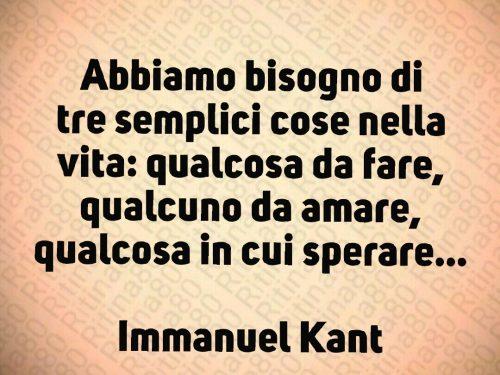 Abbiamo bisogno di tre semplici cose nella vita: qualcosa da fare, qualcuno da amare, qualcosa in cui sperare…  Immanuel Kant