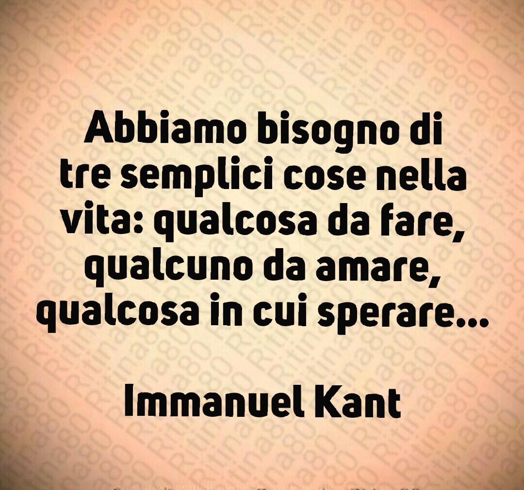 Abbiamo bisogno di tre semplici cose nella vita: qualcosa da fare, qualcuno da amare, qualcosa in cui sperare... Immanuel Kant