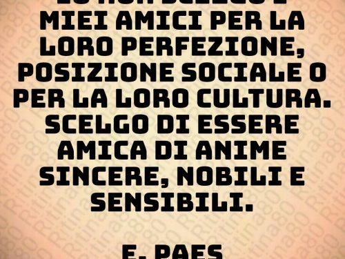 Io non scelgo i miei amici per la loro perfezione, posizione sociale o per la loro cultura. Scelgo di essere amica di anime sincere, nobili e sensibili.  E. Paes