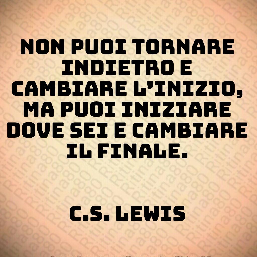 Non puoi tornare indietro e cambiare l'inizio, ma puoi iniziare dove sei e cambiare il finale.  C.S. Lewis