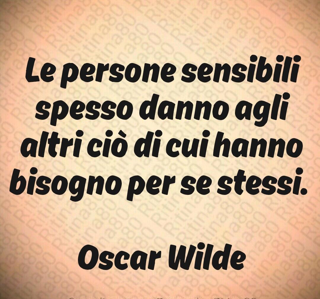 Le persone sensibili spesso danno agli altri ciò di cui hanno bisogno per se stessi. Oscar Wilde