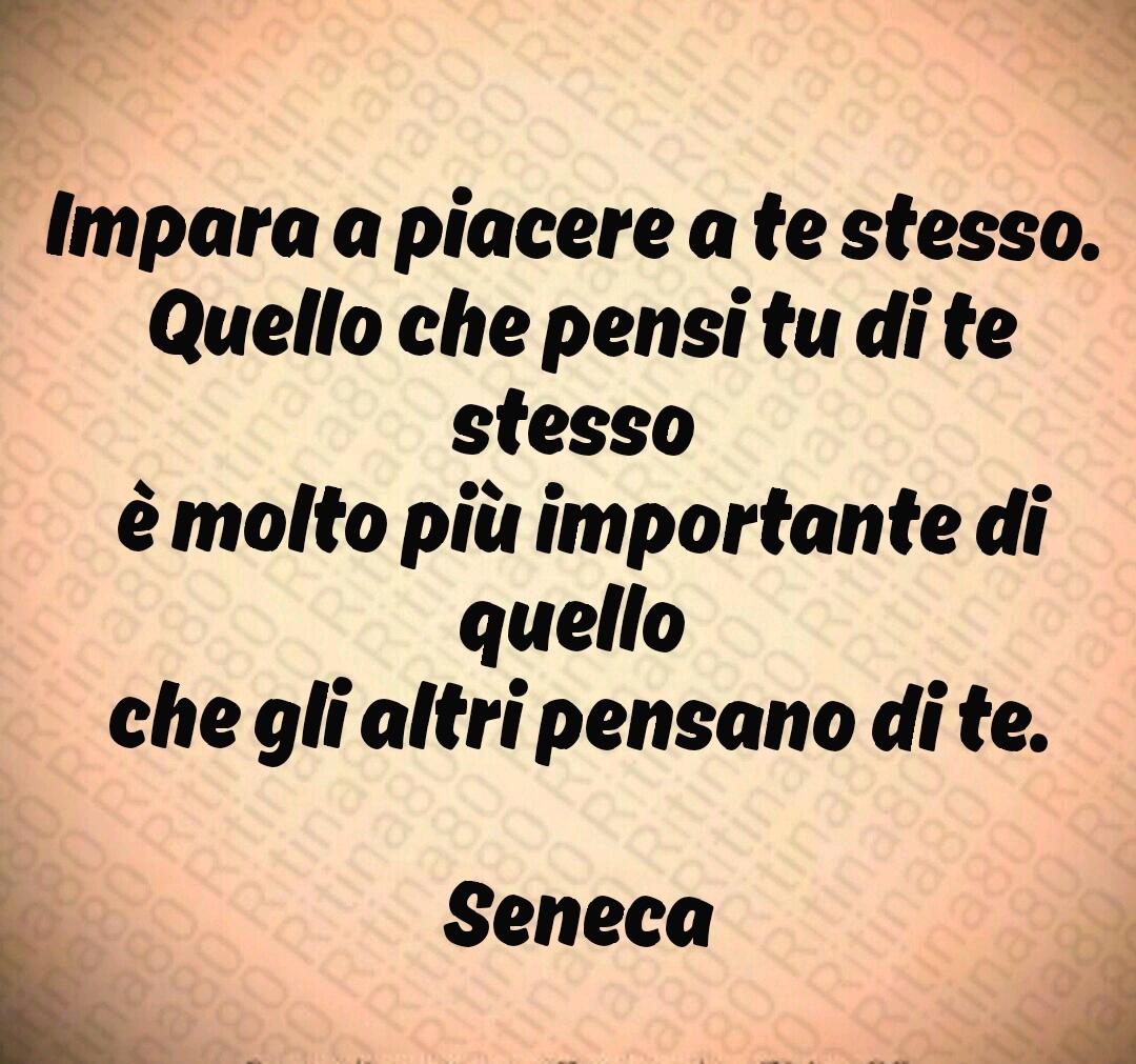 Impara a piacere a te stesso.  Quello che pensi tu di te stesso  è molto più importante di quello  che gli altri pensano di te.  Seneca