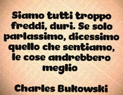 Siamo tutti troppo freddi, duri. Se solo parlassimo, dicessimo quello che sentiamo, le cose andrebbero meglio   Charles Bukowski
