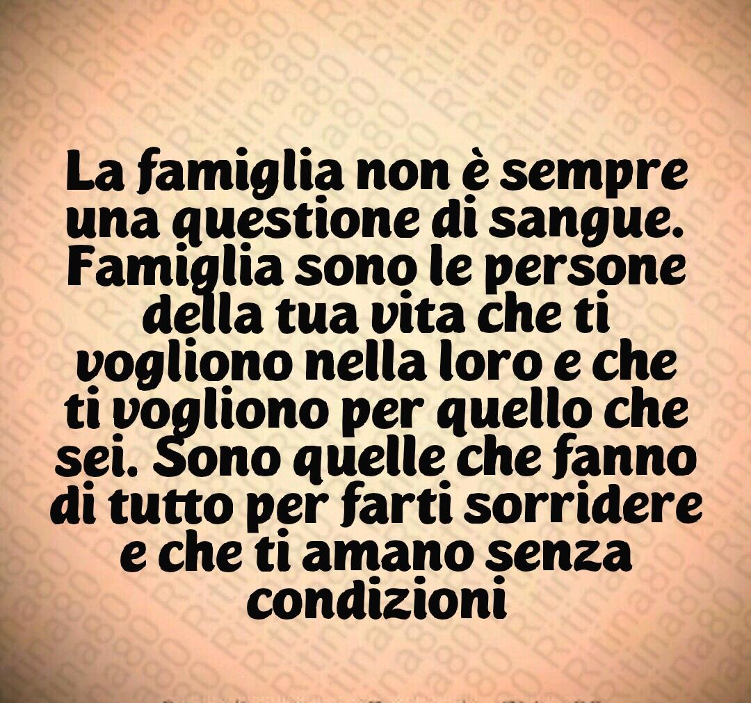 La famiglia non è sempre una questione di sangue. Famiglia sono le persone della tua vita che ti vogliono nella loro e che ti vogliono per quello che sei. Sono quelle che fanno di tutto per farti sorridere e che ti amano senza condizioni