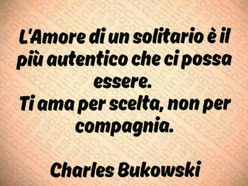 L'Amore di un solitario è il più autentico che ci possa essere.  Ti ama per scelta, non per compagnia.  Charles Bukowski