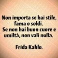 Non importa se hai stile, fama o soldi. Se non hai buon cuore e umiltà, non vali nulla. Frida Kahlo