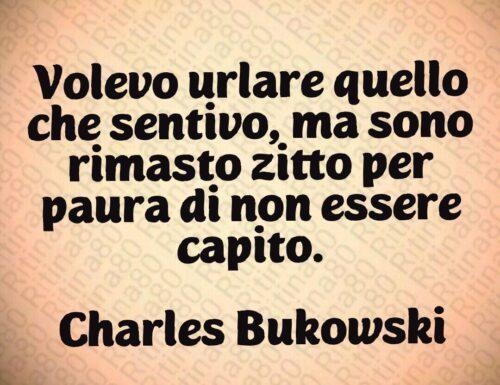 Volevo urlare quello che sentivo, ma sono rimasto zitto per paura di non essere capito.  Charles Bukowski