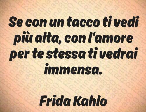 Se con un tacco ti vedi più alta, con l'amore per te stessa ti vedrai immensa.  Frida Kahlo