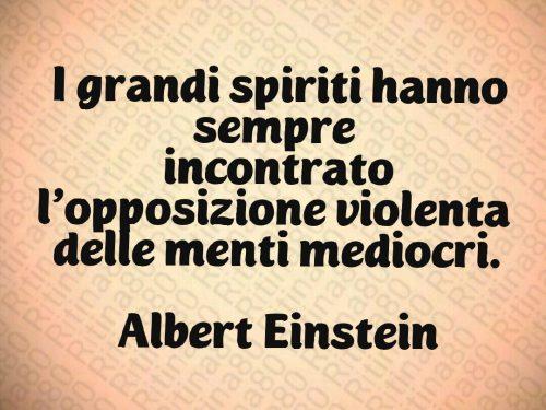 I grandi spiriti hanno sempre  incontrato l'opposizione violenta  delle menti mediocri.  Albert Einstein