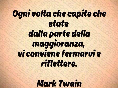 Ogni volta che capite che state  dalla parte della maggioranza,  vi conviene fermarvi e riflettere.  Mark Twain