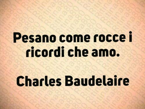 Pesano come rocce i ricordi che amo.  Charles Baudelaire