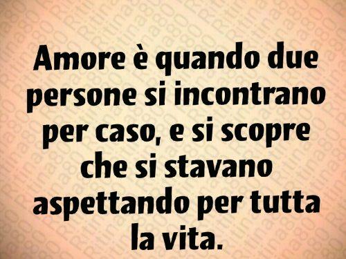 Amore è quando due persone si incontrano per caso, e si scopre che si stavano aspettando per tutta la vita.