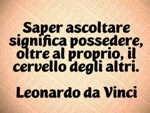 Saper ascoltare significa possedere, oltre al proprio, il cervello degli altri.  Leonardo da Vinci
