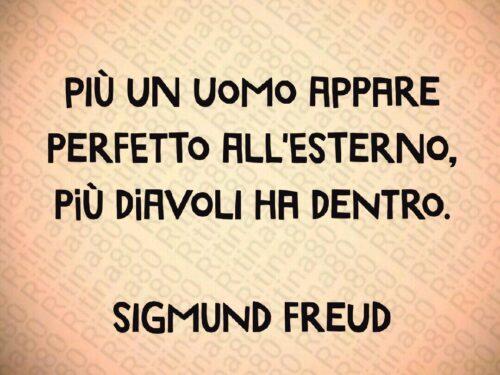 Più un uomo appare perfetto all'esterno, più diavoli ha dentro.  Sigmund Freud