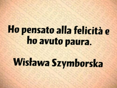 Ho pensato alla felicità e ho avuto paura.  Wisława Szymborska