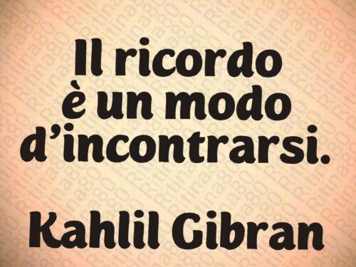 Il ricordo è un modo d'incontrarsi.   Kahlil Gibran