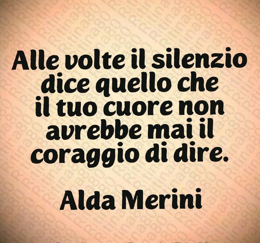 Alle volte il silenzio dice quello che il tuo cuore non avrebbe mai il coraggio di dire. Alda Merini