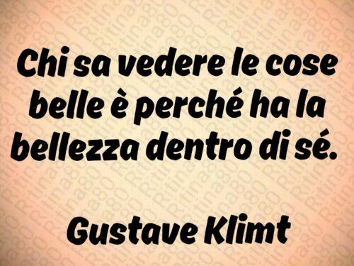 Chi sa vedere le cose belle è perché ha la bellezza dentro di sé.   Gustave Klimt