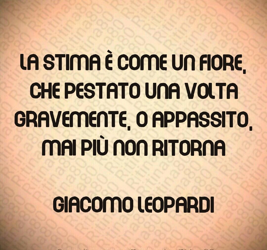 La stima è come un fiore, che pestato una volta gravemente, o appassito, mai più non ritorna  Giacomo Leopardi
