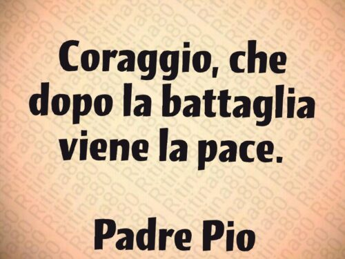 Coraggio, che dopo la battaglia viene la pace.   Padre Pio