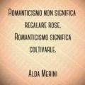 Romanticismo non significa regalare rose. Romanticismo significa coltivarle. Alda Merini