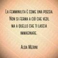 La femminilità è come una poesia. Non si ferma a ciò che vedi, ma a quello che ti lascia immaginare. Alda Merini