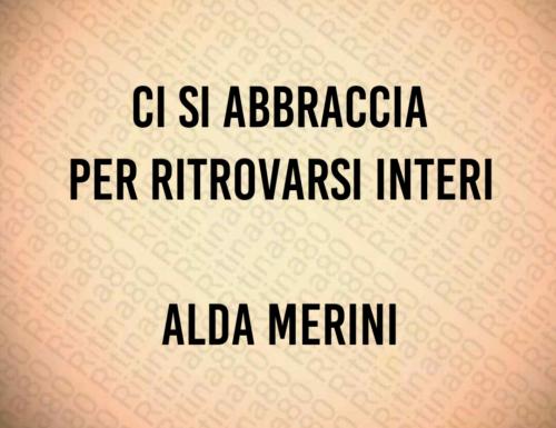 Ci si abbraccia per ritrovarsi interi Alda Merini