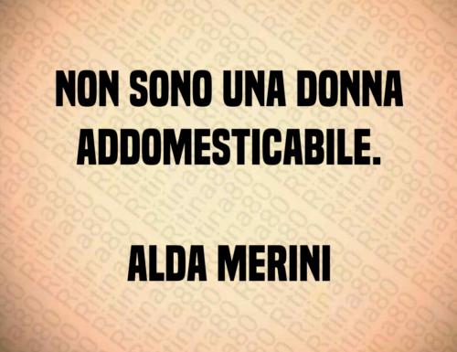 Non sono una donna addomesticabile. Alda Merini