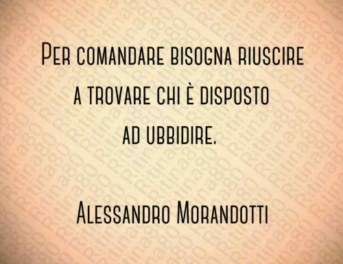 Per comandare bisogna riuscire a trovare chi è disposto ad ubbidire. Alessandro Morandotti