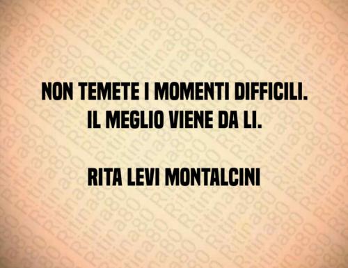 Non temete i momenti difficili. Il meglio viene da li. Rita Levi Montalcini